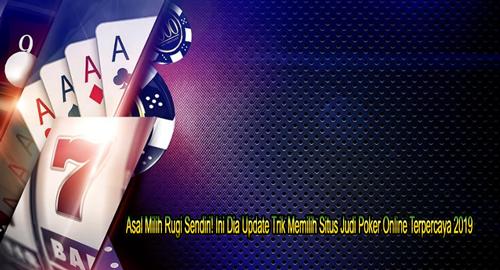 Asal Milih Rugi Sendiri! Ini Dia Update Trik Memilih Situs Judi Poker Online Terpercaya 2019