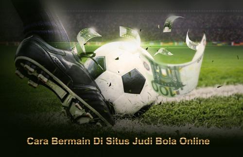Cara Bermain Di Situs Judi Bola Online